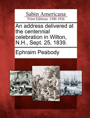 Gale Ecco, Sabin Americana An Address Delivered at the Centennial Celebration in Wilton, N.H., Sept. 25, 1839. by Peabody, Ephraim [Paperback] at Sears.com
